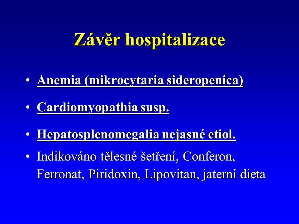 Závěr hospitalizace Anemia (mikrocytaria sideropenica)Anemia (mikrocytaria sideropenica) Cardiomyopathia susp.Cardiomyopathia susp. Hepatosplenomegali