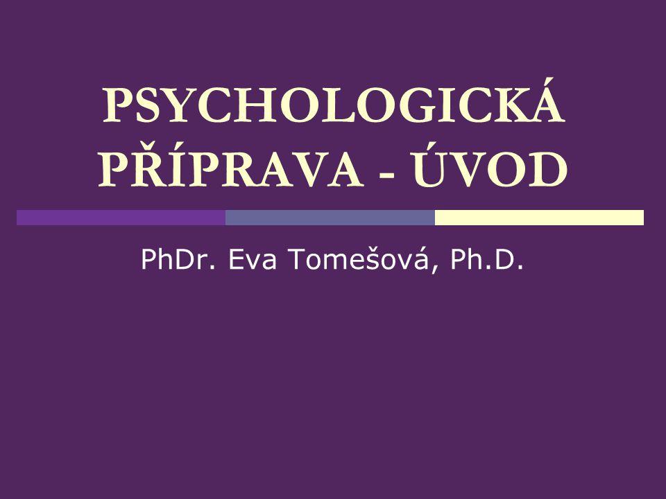 PSYCHOLOGICKÁ PŘÍPRAVA - ÚVOD PhDr. Eva Tomešová, Ph.D.