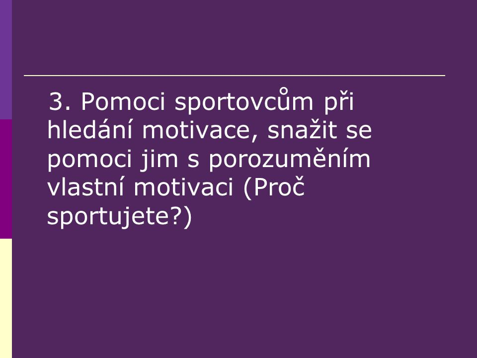 3. Pomoci sportovcům při hledání motivace, snažit se pomoci jim s porozuměním vlastní motivaci (Proč sportujete?)
