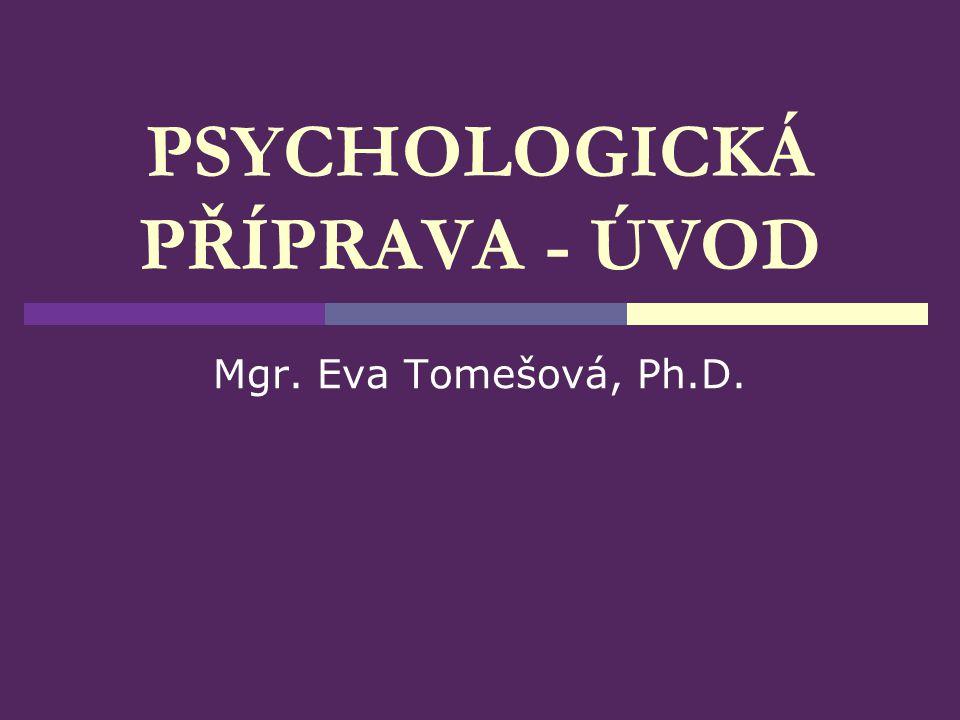 PSYCHOLOGICKÁ PŘÍPRAVA - ÚVOD Mgr. Eva Tomešová, Ph.D.