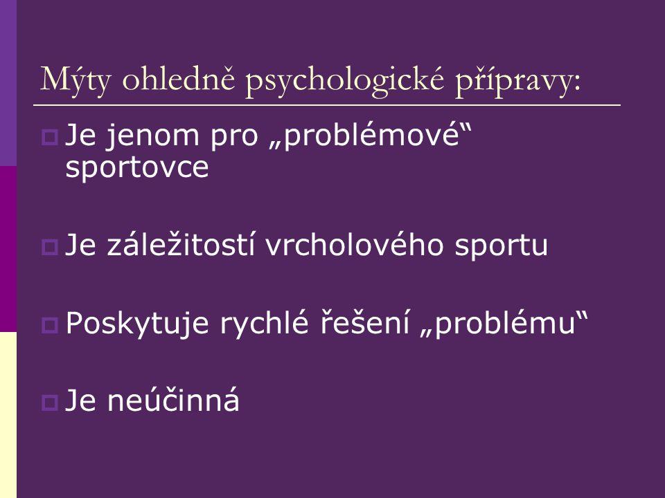 """Mýty ohledně psychologické přípravy:  Je jenom pro """"problémové sportovce  Je záležitostí vrcholového sportu  Poskytuje rychlé řešení """"problému  Je neúčinná"""