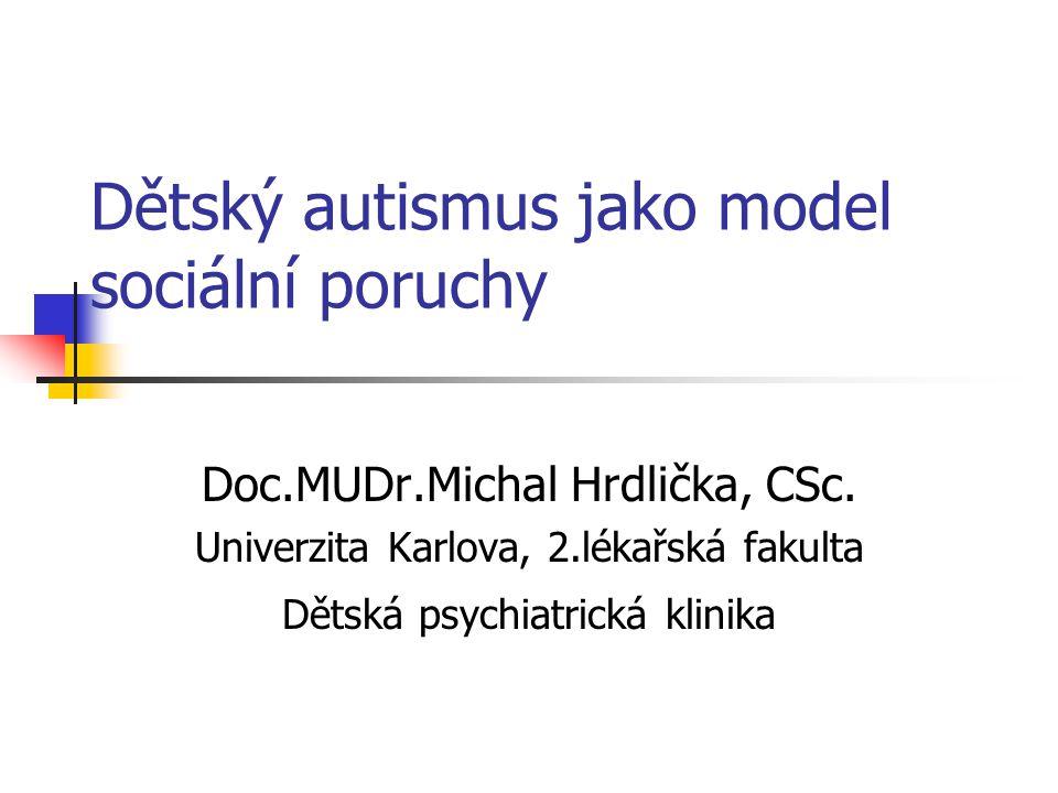 Dětský autismus jako model sociální poruchy Doc.MUDr.Michal Hrdlička, CSc. Univerzita Karlova, 2.lékařská fakulta Dětská psychiatrická klinika