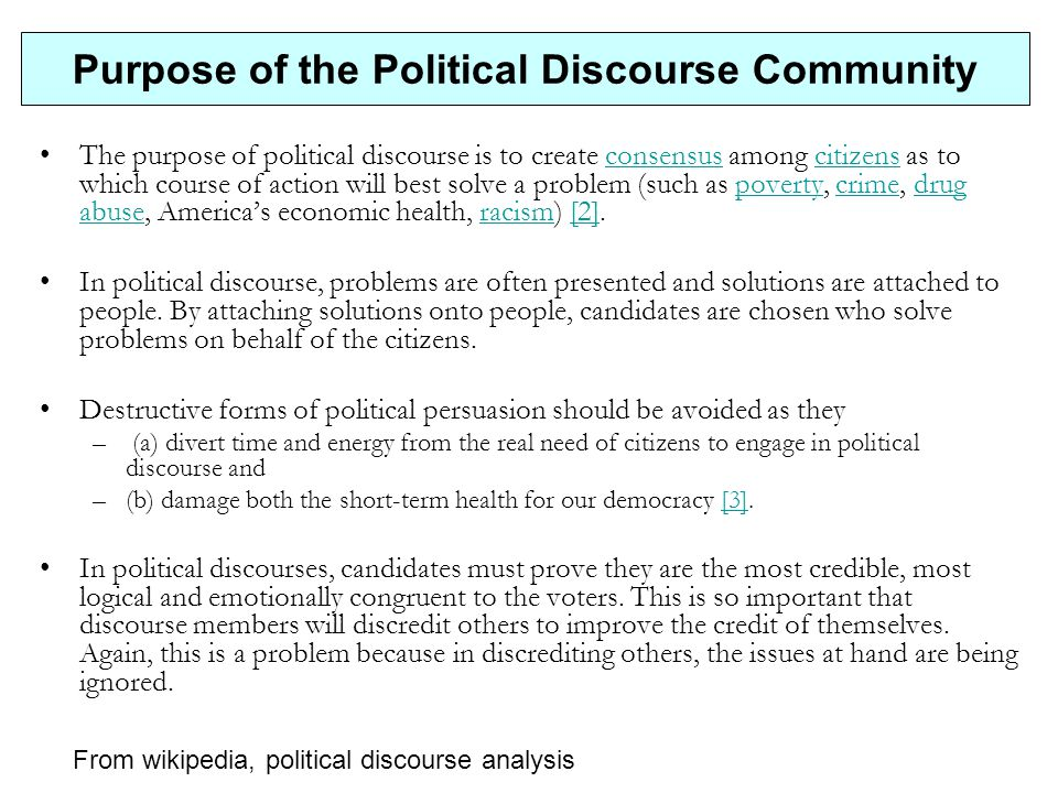 Purpose of the Political Discourse Community The purpose of political discourse is to create consensus among citizens as to which course of action will best solve a problem (such as poverty, crime, drug abuse, America's economic health, racism) [2].consensuscitizenspovertycrimedrug abuseracism[2] In political discourse, problems are often presented and solutions are attached to people.