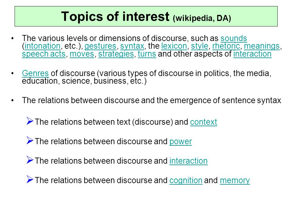 Topics of interest (wikipedia, DA) The various levels or dimensions of discourse, such as sounds (intonation, etc.), gestures, syntax, the lexicon, style, rhetoric, meanings, speech acts, moves, strategies, turns and other aspects of interactionsoundsintonationgesturessyntaxlexiconstylerhetoricmeanings speech actsmovesstrategiesturnsinteraction Genres of discourse (various types of discourse in politics, the media, education, science, business, etc.)Genres The relations between discourse and the emergence of sentence syntax  The relations between text (discourse) and contextcontext  The relations between discourse and powerpower  The relations between discourse and interactioninteraction  The relations between discourse and cognition and memorycognitionmemory