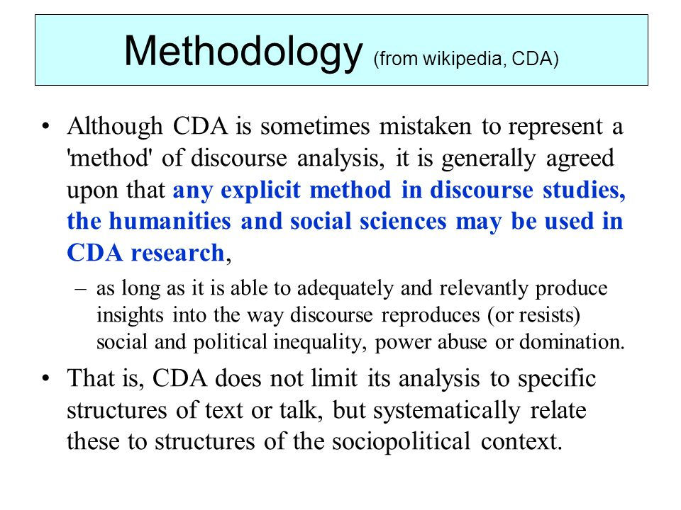 Methodology (from wikipedia, CDA) Although CDA is sometimes mistaken to represent a method of discourse analysis, it is generally agreed upon that any explicit method in discourse studies, the humanities and social sciences may be used in CDA research, –as long as it is able to adequately and relevantly produce insights into the way discourse reproduces (or resists) social and political inequality, power abuse or domination.