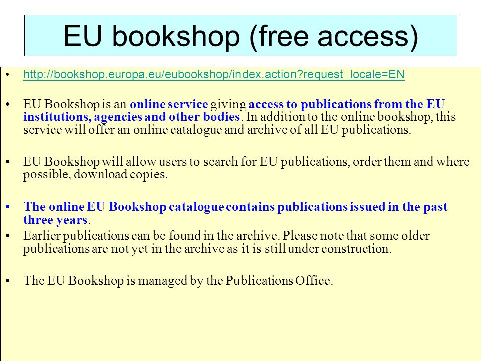 EU bookshop (free access) http://bookshop.europa.eu/eubookshop/index.action?request_locale=EN EU Bookshop is an online service giving access to public