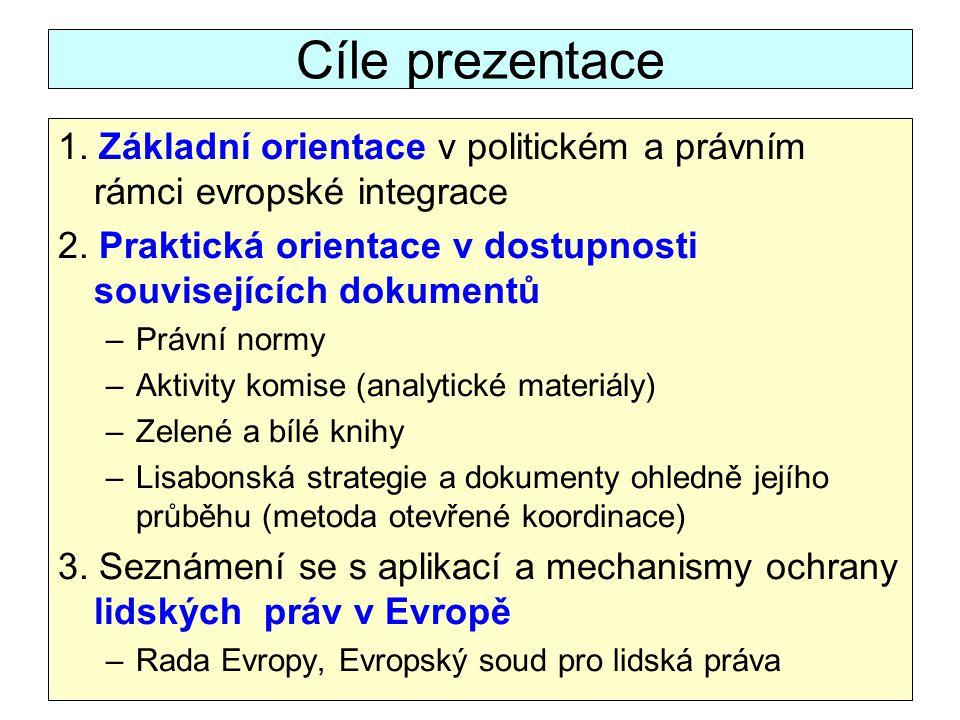 Cíle prezentace 1. Základní orientace v politickém a právním rámci evropské integrace 2. Praktická orientace v dostupnosti souvisejících dokumentů –Pr
