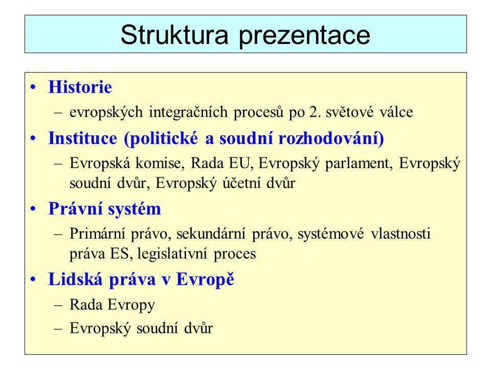 Struktura prezentace Historie –evropských integračních procesů po 2. světové válce Instituce (politické a soudní rozhodování) –Evropská komise, Rada E