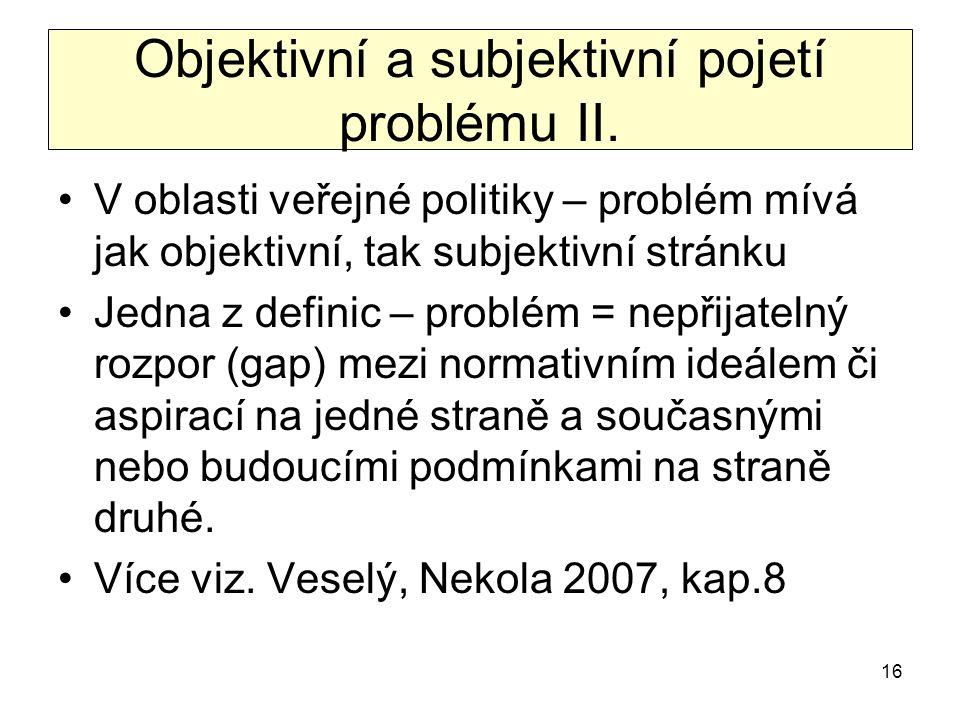 16 Objektivní a subjektivní pojetí problému II. V oblasti veřejné politiky – problém mívá jak objektivní, tak subjektivní stránku Jedna z definic – pr