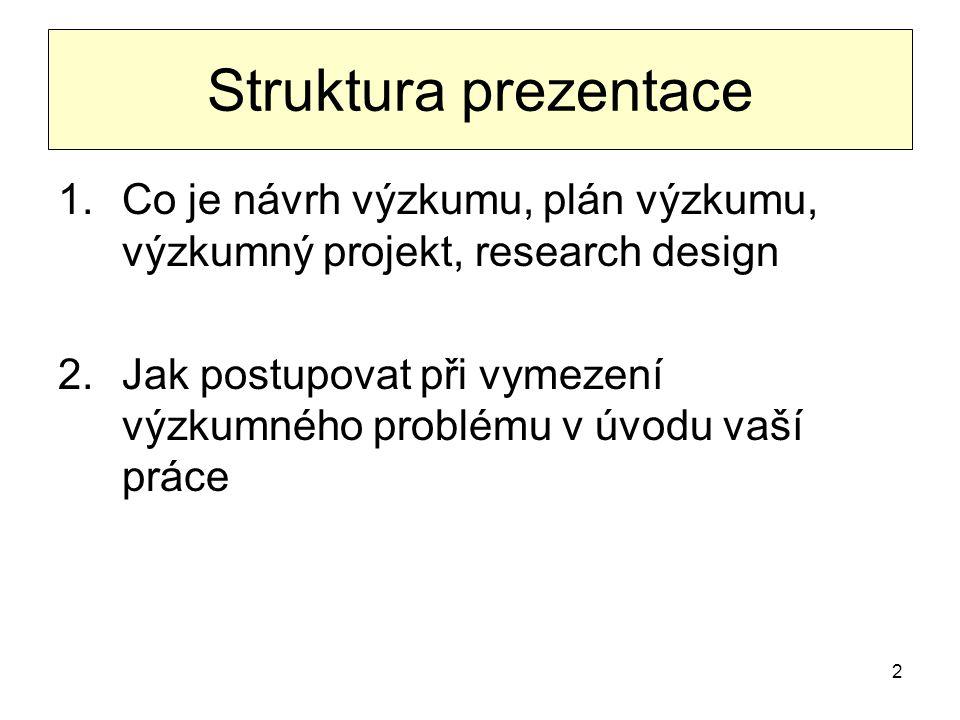 2 Struktura prezentace 1.Co je návrh výzkumu, plán výzkumu, výzkumný projekt, research design 2.Jak postupovat při vymezení výzkumného problému v úvod