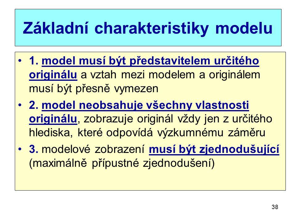 38 Základní charakteristiky modelu 1. model musí být představitelem určitého originálu a vztah mezi modelem a originálem musí být přesně vymezen 2. mo
