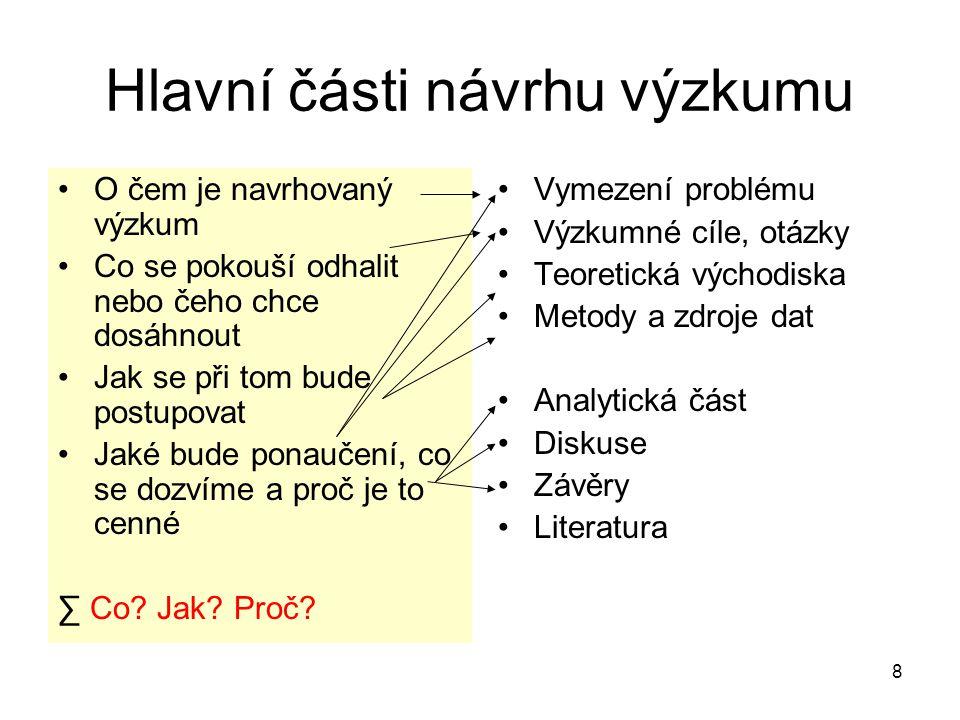 9 Pojmy Návrh výzkumu = plán výzkumu = výzkumný projekt Výzkumný design (research design) V širším smyslu = plán výzkumu V užším smyslu = popis výzkumného postupu (především výběr metod, sběr dat) Teze DP, rozšířený projekt DP