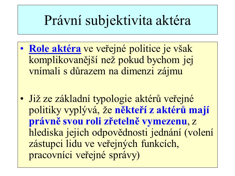 Právní subjektivita aktéra Role aktéra ve veřejné politice je však komplikovanější než pokud bychom jej vnímali s důrazem na dimenzi zájmu Již ze základní typologie aktérů veřejné politiky vyplývá, že někteří z aktérů mají právně svou roli zřetelně vymezenu, z hlediska jejich odpovědnosti jednání (volení zástupci lidu ve veřejných funkcích, pracovníci veřejné správy)