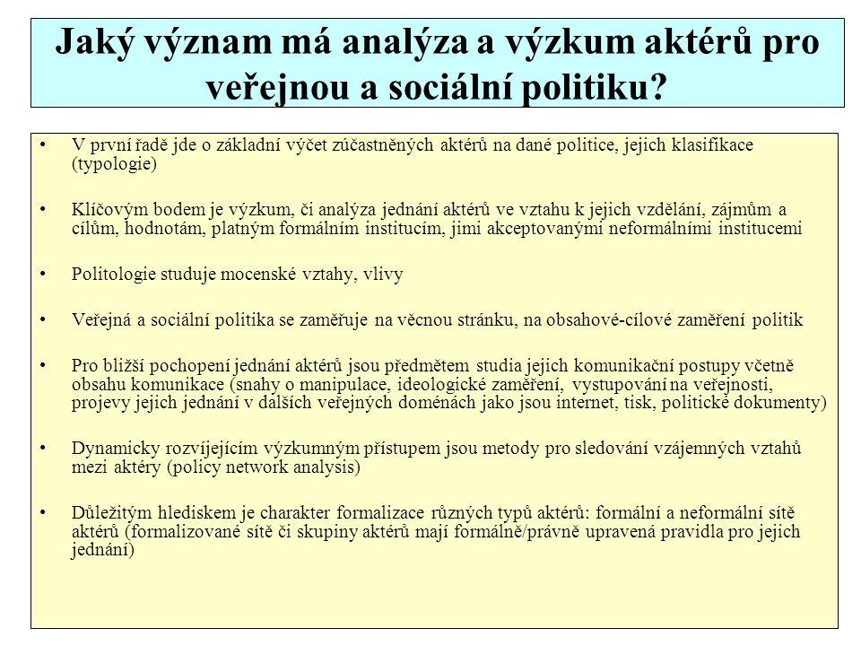 Jaké metody výzkumu aktérů ve veřejné a sociální politice máme k dispozici Volba metod se vztahuje k jednotlivým fázím politického procesu (nastolení agendy, formulace cílů, programů, legislativní návrhy, implementace a hodnocení politik) Přehled základních zájmů, cílů, právní subjektivity, skupin podle základní typologie aktérů, dosahované výsledky a jejich legitimita (obvykle je zpracováno formou tabulky, doplněno podrobnějšími textově zpracovanými údaji) Pro analýzu vztahů používáme síťové diagramy, policy network Pro zdůraznění časové dimenze studovaného procesu je základní matice pro zpracování dat členěna podle dimenzí či skupin aktérů a ve sloupcích jsou pak časové dimenze (morfologická analýza) Diagram rybí kost, ve vztahu k vybraným událostem veřejné politiky Influenční diagram (je možné kombinovat se síťovým diagramem aktérů)