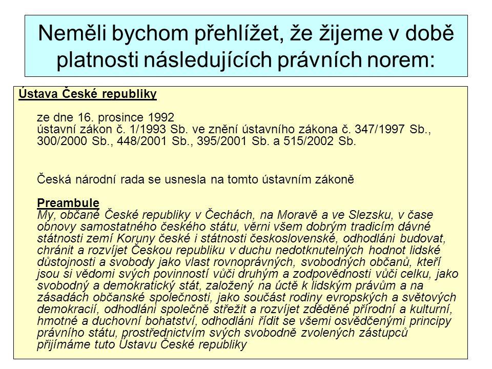 Neměli bychom přehlížet, že žijeme v době platnosti následujících právních norem: Ústava České republiky ze dne 16. prosince 1992 ústavní zákon č. 1/1