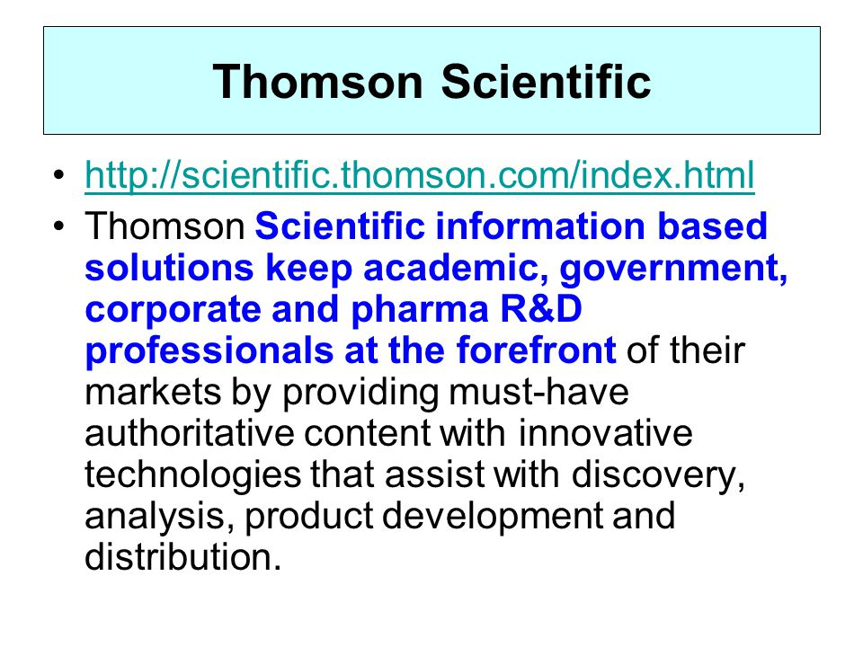 Thomson Scientific http://scientific.thomson.com/index.html Thomson Scientific information based solutions keep academic, government, corporate and pharma R&D professionals at the forefront of their markets by providing must-have authoritative content with innovative technologies that assist with discovery, analysis, product development and distribution.