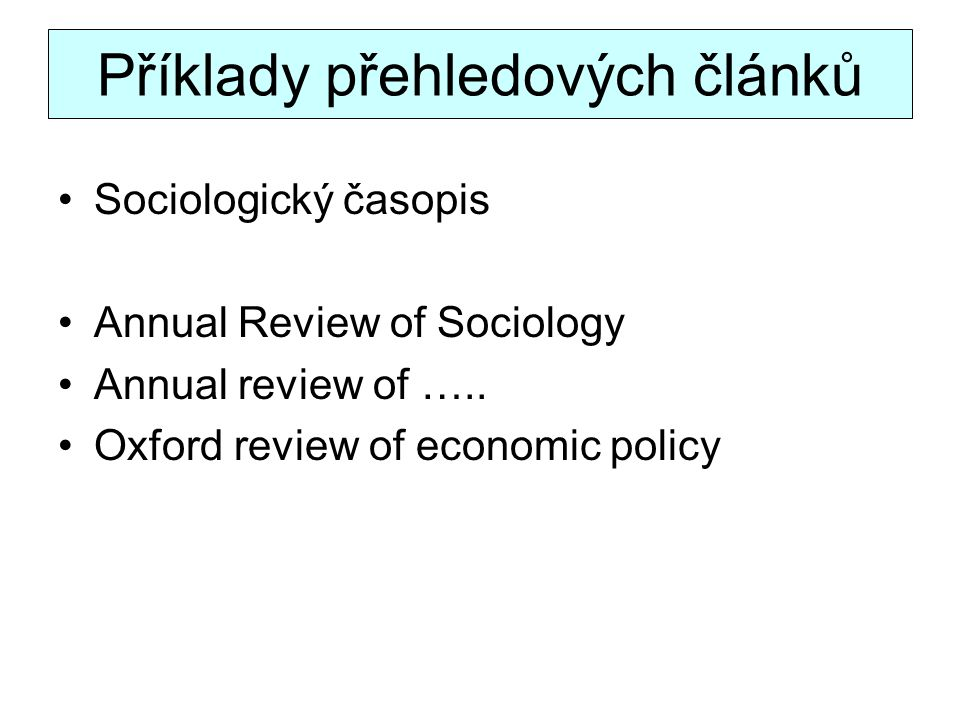 Příklady přehledových článků Sociologický časopis Annual Review of Sociology Annual review of ….. Oxford review of economic policy