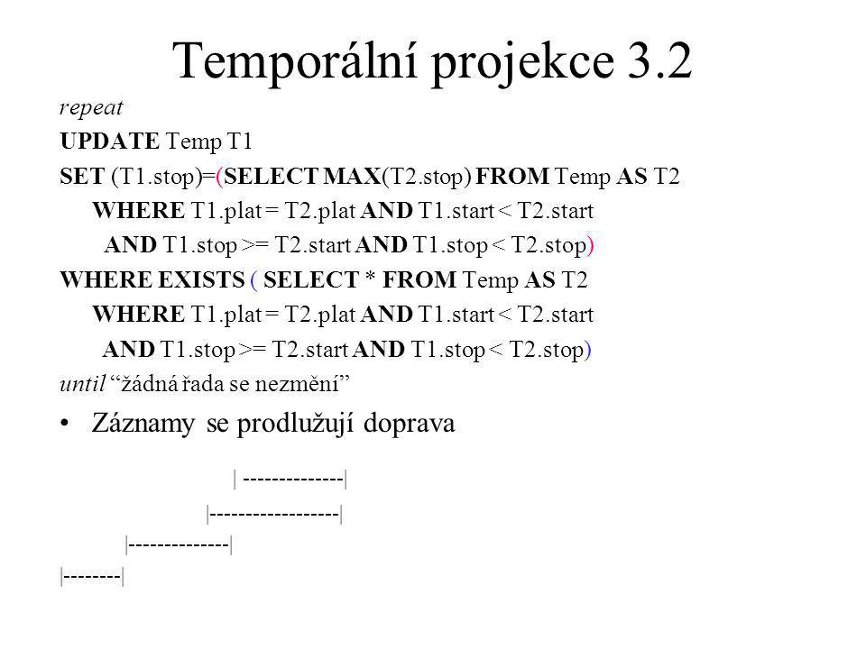 Temporální projekce 3.2 repeat UPDATE Temp T1 SET (T1.stop)=(SELECT MAX(T2.stop) FROM Temp AS T2 WHERE T1.plat = T2.plat AND T1.start < T2.start AND T