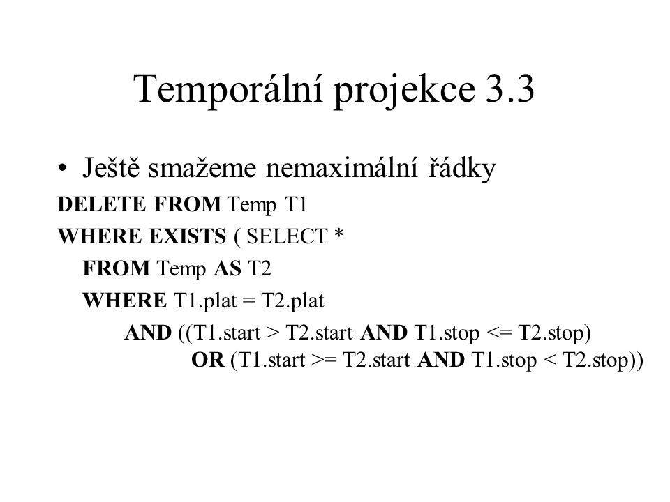 Temporální projekce 3.3 Ještě smažeme nemaximální řádky DELETE FROM Temp T1 WHERE EXISTS ( SELECT * FROM Temp AS T2 WHERE T1.plat = T2.plat AND ((T1.start > T2.start AND T1.stop = T2.start AND T1.stop < T2.stop))