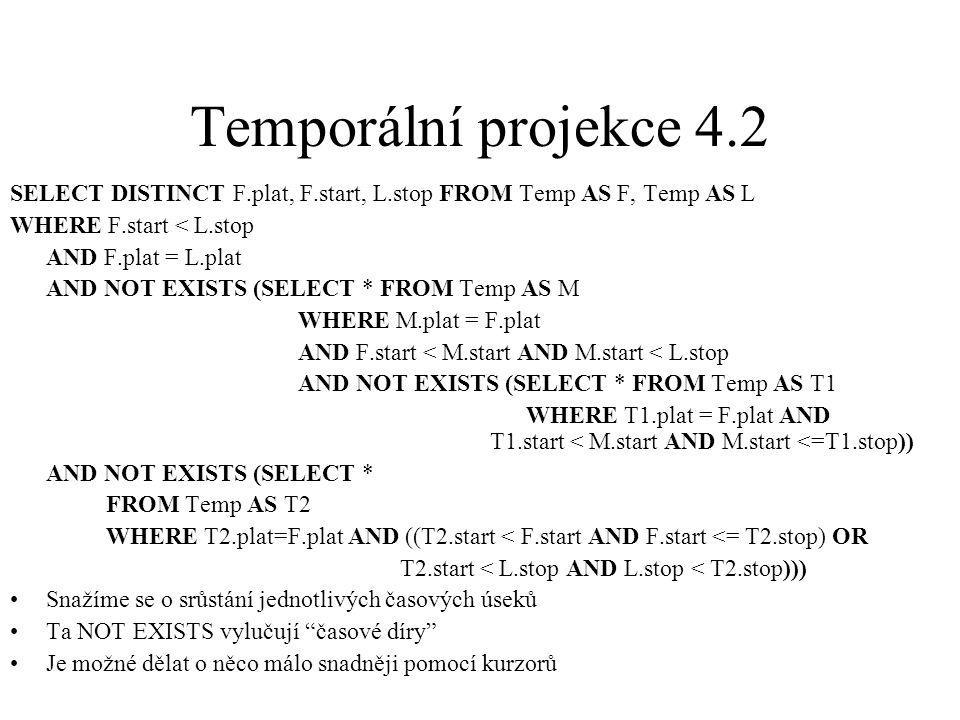Temporální projekce 4.2 SELECT DISTINCT F.plat, F.start, L.stop FROM Temp AS F, Temp AS L WHERE F.start < L.stop AND F.plat = L.plat AND NOT EXISTS (S