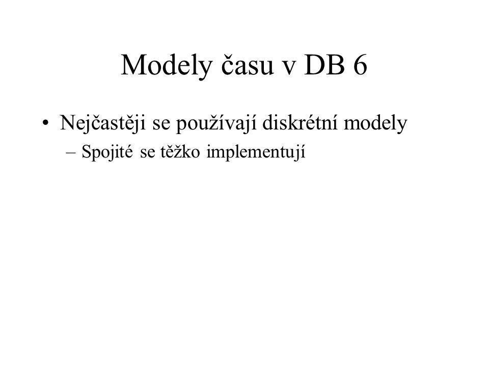 Modely času v DB 6 Nejčastěji se používají diskrétní modely –Spojité se těžko implementují