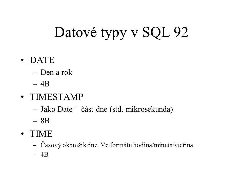 Datové typy v SQL 92 DATE –Den a rok –4B TIMESTAMP –Jako Date + část dne (std. mikrosekunda) –8B TIME –Časový okamžik dne. Ve formátu hodina/minuta/vt