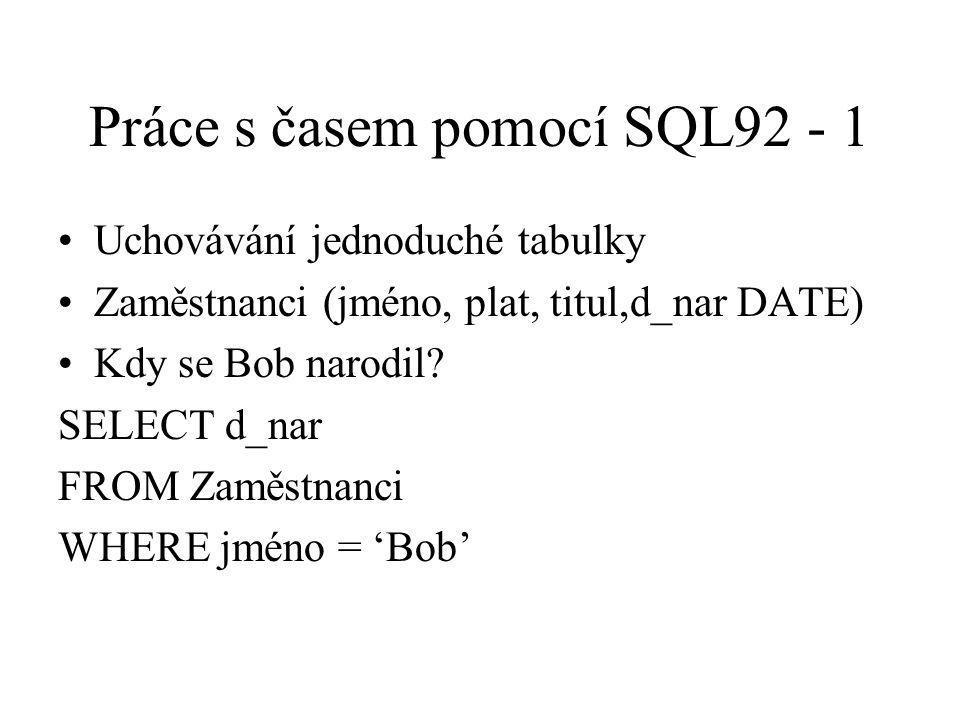 Práce s časem pomocí SQL92 - 1 Uchovávání jednoduché tabulky Zaměstnanci (jméno, plat, titul,d_nar DATE) Kdy se Bob narodil? SELECT d_nar FROM Zaměstn