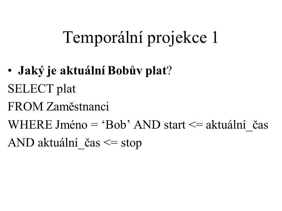 Temporální projekce 1 Jaký je aktuální Bobův plat? SELECT plat FROM Zaměstnanci WHERE Jméno = 'Bob' AND start <= aktuální_čas AND aktuální_čas <= stop