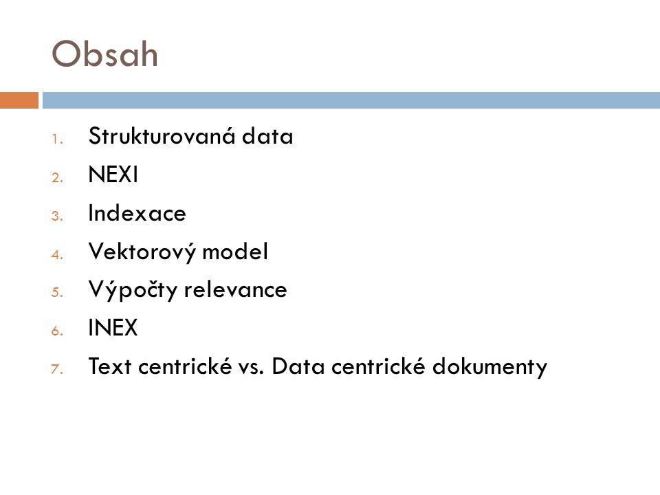 Obsah 1. Strukturovaná data 2. NEXI 3. Indexace 4. Vektorový model 5. Výpočty relevance 6. INEX 7. Text centrické vs. Data centrické dokumenty