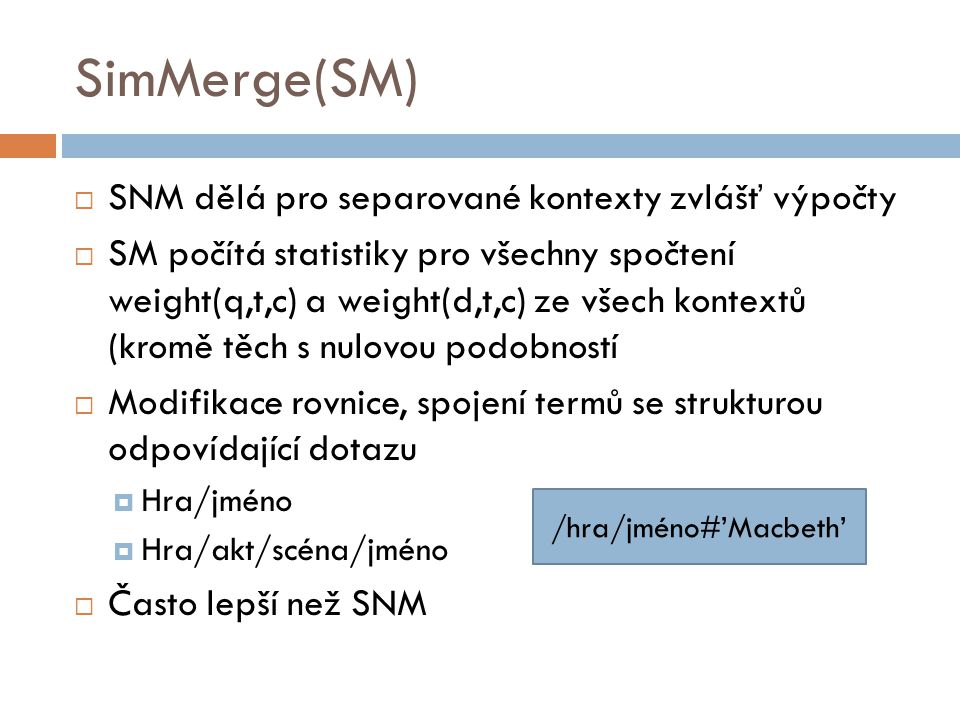 SimMerge(SM)  SNM dělá pro separované kontexty zvlášť výpočty  SM počítá statistiky pro všechny spočtení weight(q,t,c) a weight(d,t,c) ze všech kont