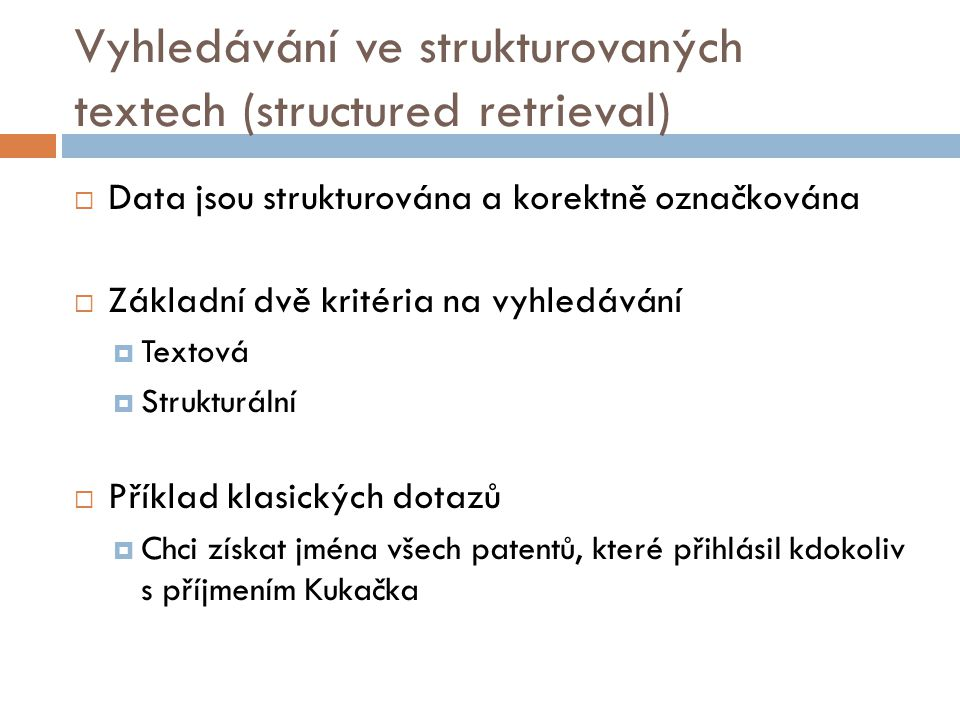 Vyhledávání v XML (structured/semistructured retrieval)  Pohled na XML jako na strom, kde vrcholy odpovídají elementům  Každý element může obsahovat jeden a více atributů  Listy obsahují text elementu, který je jejich otcem  Vnitřní vrcholy kódují strukturu nebo jsou funkcemi metadat  Standard pro přístup a zpracování dokumentů – XML DOM (Document object model) – reprezentace XML stromu  Při vyhledávání se začíná od kořene a postupuje se logicky dále