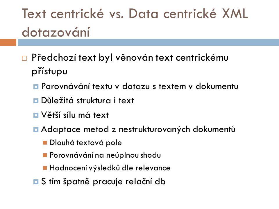 Text centrické vs. Data centrické XML dotazování  Předchozí text byl věnován text centrickému přístupu  Porovnávání textu v dotazu s textem v dokume