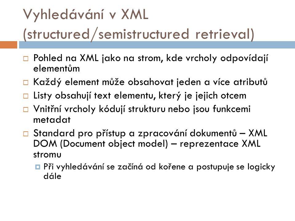 Vyhledávání v XML (structured/semistructured retrieval)  Pohled na XML jako na strom, kde vrcholy odpovídají elementům  Každý element může obsahovat
