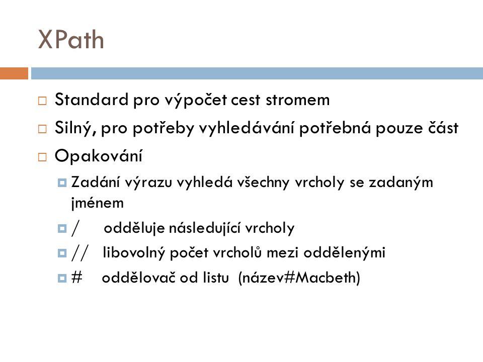 XPath  Standard pro výpočet cest stromem  Silný, pro potřeby vyhledávání potřebná pouze část  Opakování  Zadání výrazu vyhledá všechny vrcholy se