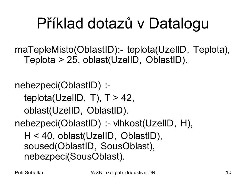 Petr SobotkaWSN jako glob. deduktivní DB10 Příklad dotazů v Datalogu maTepleMisto(OblastID):- teplota(UzelID, Teplota), Teplota > 25, oblast(UzelID, O