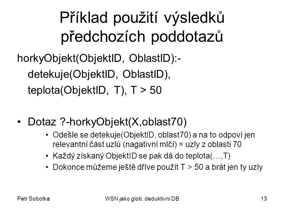 Petr SobotkaWSN jako glob. deduktivní DB13 Příklad použití výsledků předchozích poddotazů horkyObjekt(ObjektID, OblastID):- detekuje(ObjektID, OblastI