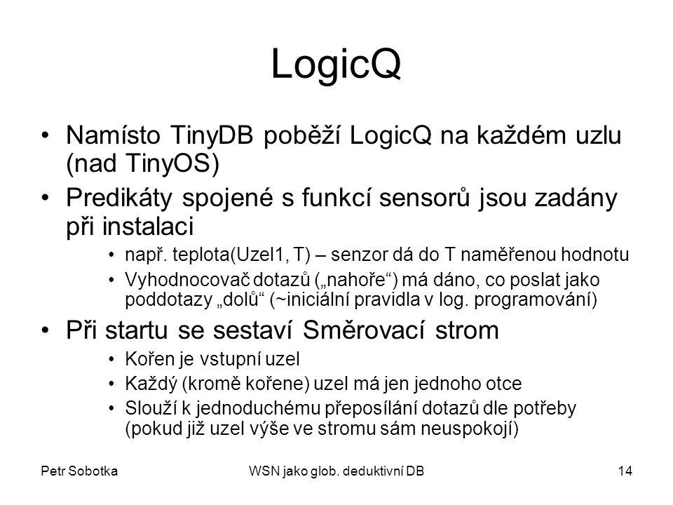 Petr SobotkaWSN jako glob. deduktivní DB14 LogicQ Namísto TinyDB poběží LogicQ na každém uzlu (nad TinyOS) Predikáty spojené s funkcí sensorů jsou zad