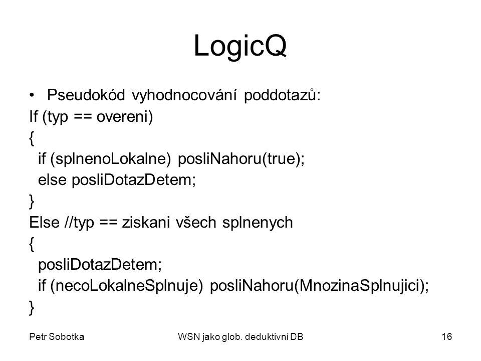 Petr SobotkaWSN jako glob. deduktivní DB16 LogicQ Pseudokód vyhodnocování poddotazů: If (typ == overeni) { if (splnenoLokalne) posliNahoru(true); else