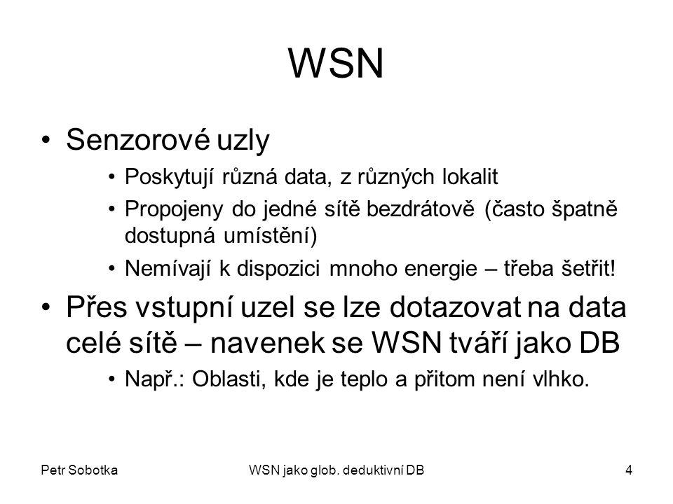 Petr SobotkaWSN jako glob. deduktivní DB4 WSN Senzorové uzly Poskytují různá data, z různých lokalit Propojeny do jedné sítě bezdrátově (často špatně