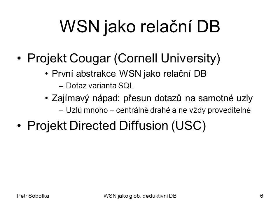 Petr SobotkaWSN jako glob. deduktivní DB6 WSN jako relační DB Projekt Cougar (Cornell University) První abstrakce WSN jako relační DB –Dotaz varianta