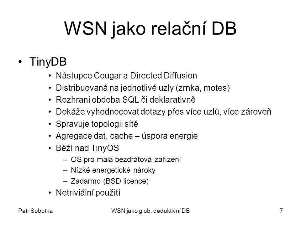 Petr SobotkaWSN jako glob. deduktivní DB7 WSN jako relační DB TinyDB Nástupce Cougar a Directed Diffusion Distribuovaná na jednotlivé uzly (zrnka, mot