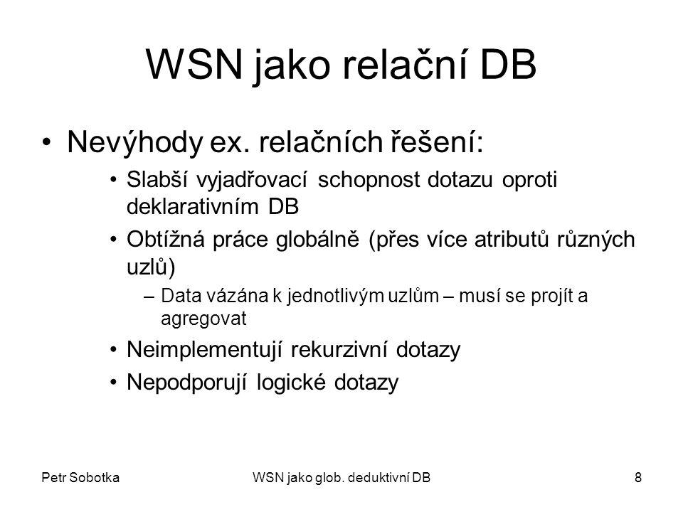 Petr SobotkaWSN jako glob. deduktivní DB8 WSN jako relační DB Nevýhody ex. relačních řešení: Slabší vyjadřovací schopnost dotazu oproti deklarativním