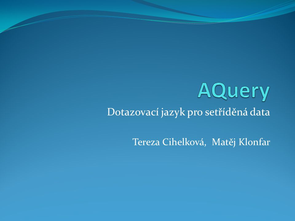 Dotazovací jazyk pro setříděná data Tereza Cihelková, Matěj Klonfar