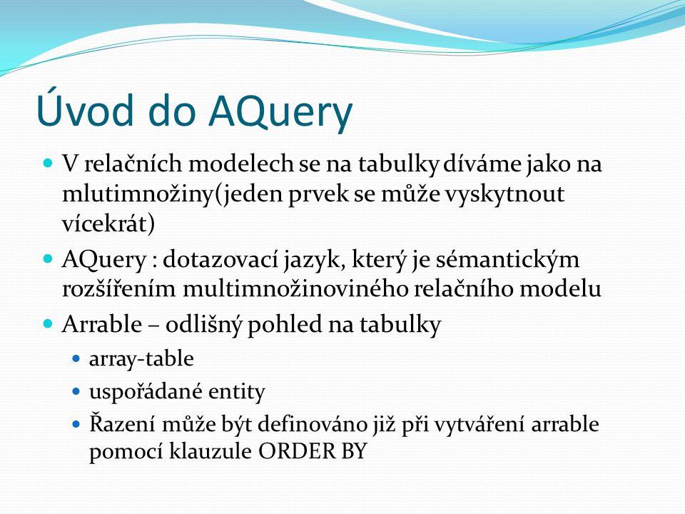 Úvod do AQuery V relačních modelech se na tabulky díváme jako na mlutimnožiny(jeden prvek se může vyskytnout vícekrát) AQuery : dotazovací jazyk, který je sémantickým rozšířením multimnožinoviného relačního modelu Arrable – odlišný pohled na tabulky array-table uspořádané entity Řazení může být definováno již při vytváření arrable pomocí klauzule ORDER BY
