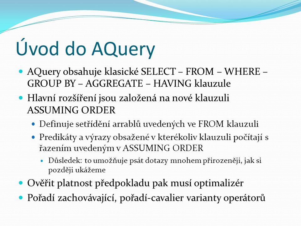 Úvod do AQuery AQuery obsahuje klasické SELECT – FROM – WHERE – GROUP BY – AGGREGATE – HAVING klauzule Hlavní rozšíření jsou založená na nové klauzuli ASSUMING ORDER Definuje setřídění arrablů uvedených ve FROM klauzuli Predikáty a výrazy obsažené v kterékoliv klauzuli počítají s řazením uvedeným v ASSUMING ORDER Důsledek: to umožňuje psát dotazy mnohem přirozeněji, jak si později ukážeme Ověřit platnost předpokladu pak musí optimalizér Pořadí zachovávající, pořadí-cavalier varianty operátorů