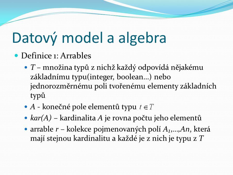 Datový model a algebra Definice 1: Arrables T – množina typů z nichž každý odpovídá nějakému základnímu typu(integer, boolean…) nebo jednorozměrnému poli tvořenému elementy základních typů A - konečné pole elementů typu kar(A) – kardinalita A je rovna počtu jeho elementů arrable r – kolekce pojmenovaných polí A₁,…,An, která mají stejnou kardinalitu a každé je z nich je typu z T