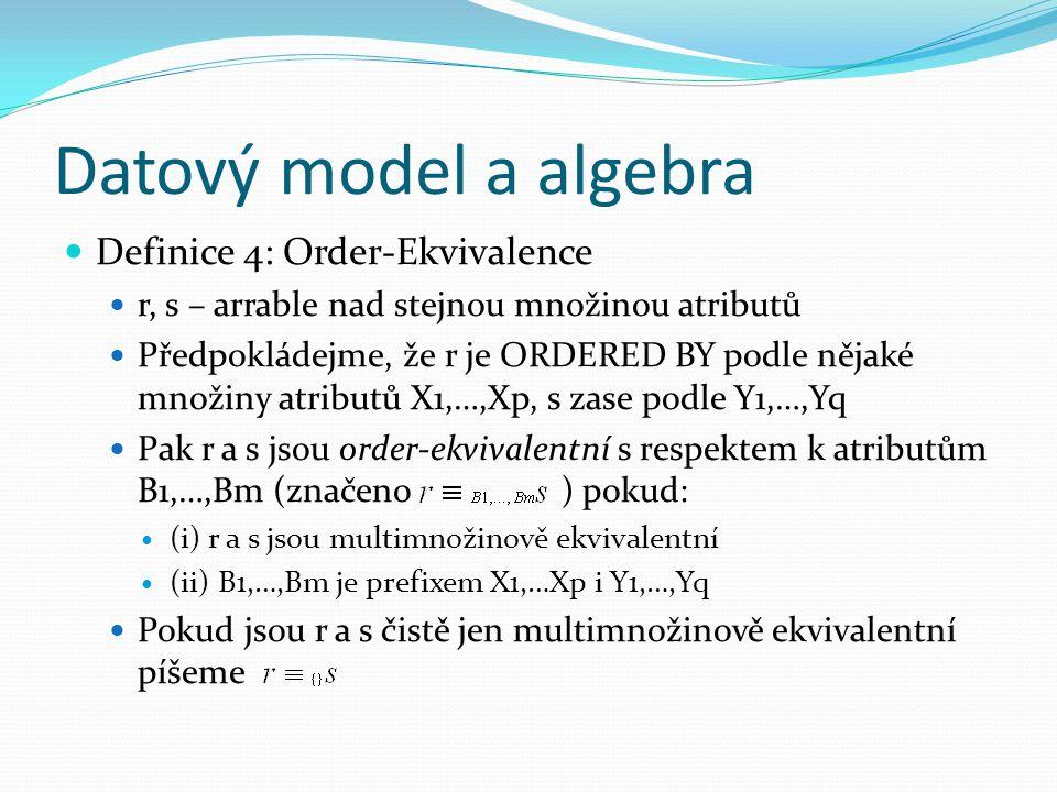 Datový model a algebra Definice 4: Order-Ekvivalence r, s – arrable nad stejnou množinou atributů Předpokládejme, že r je ORDERED BY podle nějaké množiny atributů X1,…,Xp, s zase podle Y1,…,Yq Pak r a s jsou order-ekvivalentní s respektem k atributům B1,…,Bm (značeno ) pokud: (i) r a s jsou multimnožinově ekvivalentní (ii) B1,…,Bm je prefixem X1,…Xp i Y1,…,Yq Pokud jsou r a s čistě jen multimnožinově ekvivalentní píšeme