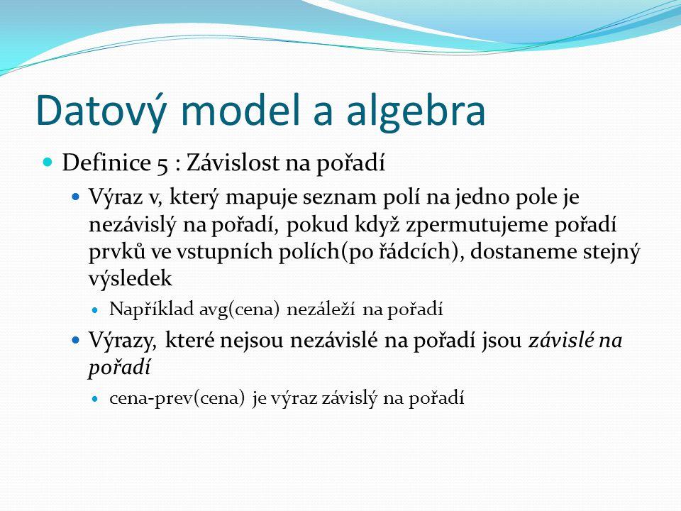Datový model a algebra Definice 5 : Závislost na pořadí Výraz v, který mapuje seznam polí na jedno pole je nezávislý na pořadí, pokud když zpermutujeme pořadí prvků ve vstupních polích(po řádcích), dostaneme stejný výsledek Například avg(cena) nezáleží na pořadí Výrazy, které nejsou nezávislé na pořadí jsou závislé na pořadí cena-prev(cena) je výraz závislý na pořadí