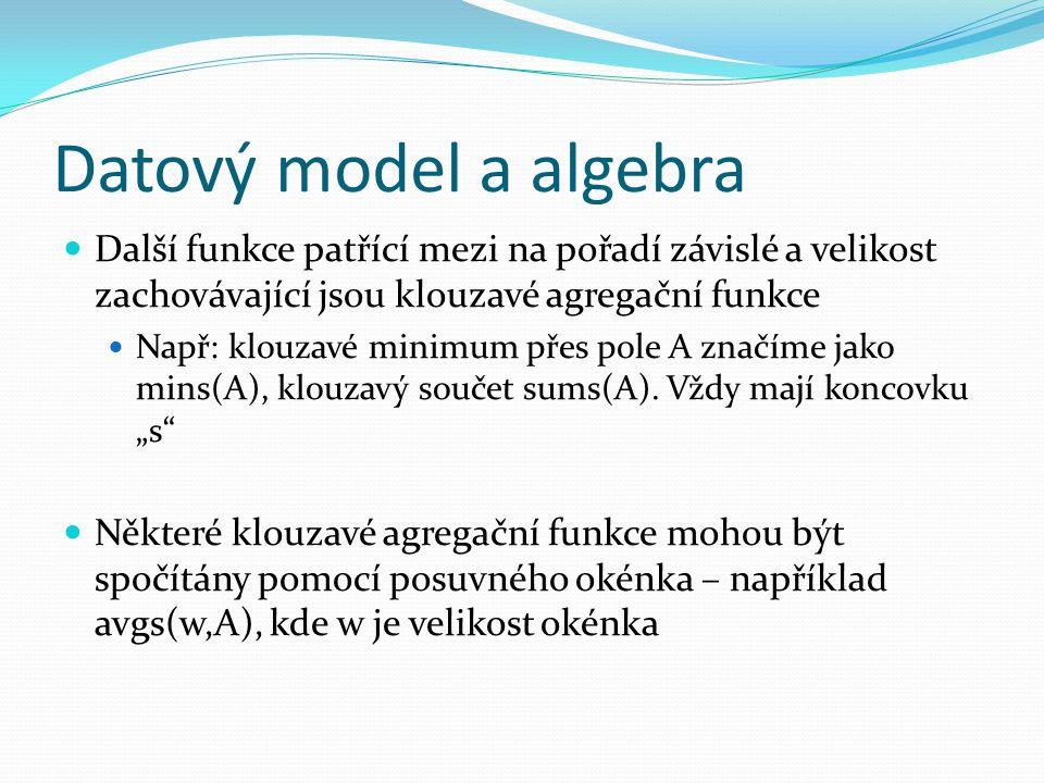 Datový model a algebra Další funkce patřící mezi na pořadí závislé a velikost zachovávající jsou klouzavé agregační funkce Např: klouzavé minimum přes pole A značíme jako mins(A), klouzavý součet sums(A).