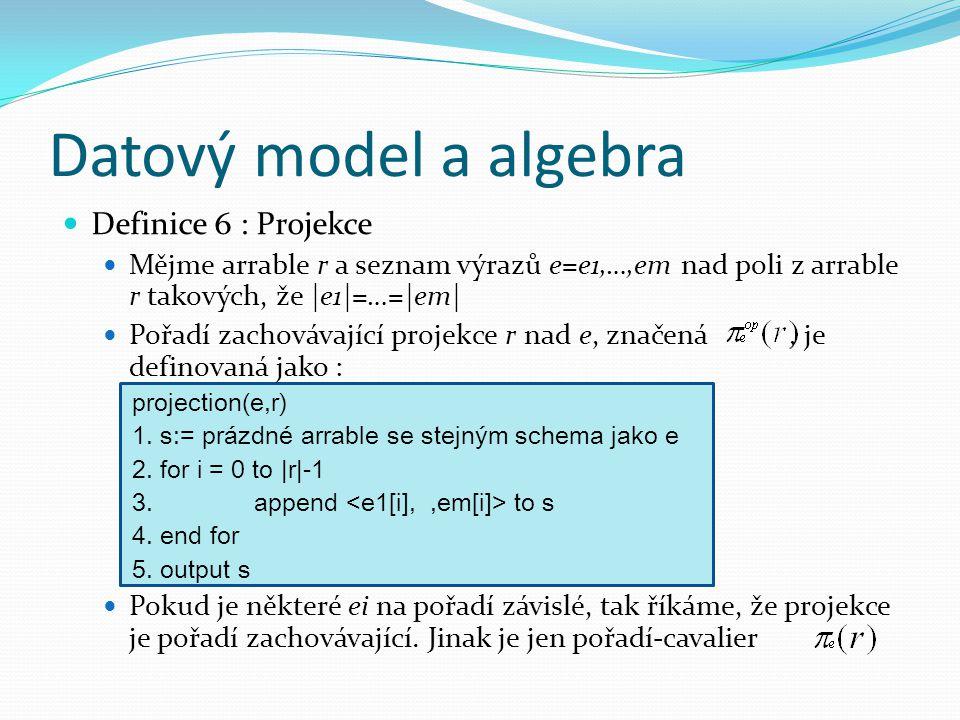 Datový model a algebra Definice 6 : Projekce Mějme arrable r a seznam výrazů e=e1,…,em nad poli z arrable r takových, že |e1|=…=|em| Pořadí zachovávající projekce r nad e, značená, je definovaná jako : projection(e,r) 1.